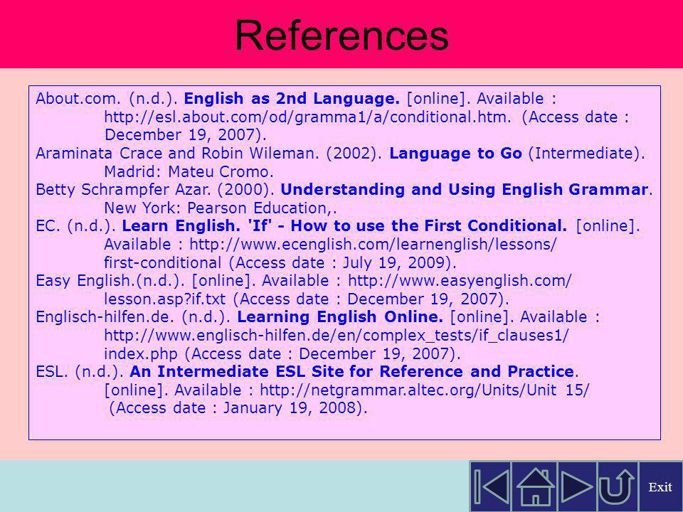 References About.com. (n.d.). English as 2nd Language. [online]. Available : http://esl.about.com/od/gramma1/a/conditional.htm. (Access date :